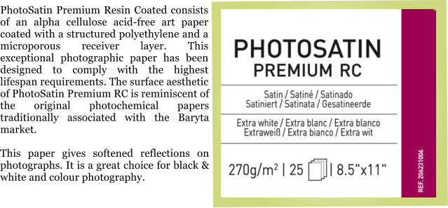 PhotoSatin Premium Resin Coated consists of an alpha cellulose acid-free art paper coated with a structured polyethylene and a microporous receiver layer. This exceptional photographic paper has been designed to comply with the highest lifespan requirements. The surface aesthetic of PhotoSatin Premium RC is reminiscent of the original photochemical papers traditionally associated with the Baryta market.  This paper gives softened reflections on photographs. It is a great choice for black & white and colour photography.