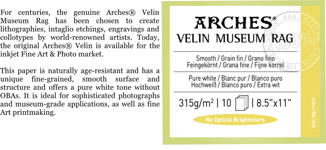 For centuries, the genuine Arches® Velin Museum Rag has been chosen to create lithographies, intaglio etchings, engravings and collotypes by world-renowned artists. Today, the original Arches® Velin is available for the inkjet Fine Art & Photo market.  This paper is naturally age-resistant and has a unique fine-grained, smooth surface and structure and offers a pure white tone without OBAs. It is ideal for sophisticated photographs and museum-grade applications, as well as fine Art printmaking.