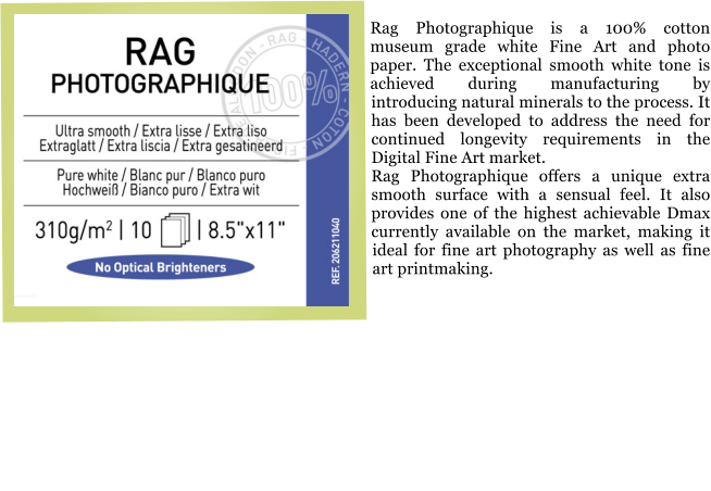 Rag Photographique is a 100% cotton museum grade white Fine Art and photo paper. The exceptional smooth white tone is achieved during manufacturing by introducing natural minerals to the process. It has been developed to address the need for continued longevity requirements in the Digital Fine Art market. Rag Photographique offers a unique extra smooth surface with a sensual feel. It also provides one of the highest achievable Dmax currently available on the market, making it ideal for fine art photography as well as fine art printmaking.