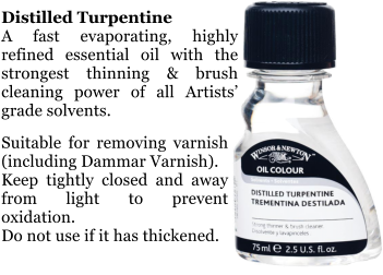 Distilled Turpentine A fast evaporating, highly refined essential oil with the strongest thinning & brush cleaning power of all Artists' grade solvents.  Suitable for removing varnish (including Dammar Varnish). Keep tightly closed and away from light to prevent oxidation. Do not use if it has thickened.