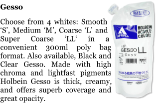 Gesso  Choose from 4 whites: Smooth 'S', Medium 'M', Coarse 'L' and Super Coarse 'LL' in a convenient 300ml poly bag format. Also available, Black and Clear Gesso. Made with high chroma and lightfast pigments Holbein Gesso is thick, creamy, and offers superb coverage and great opacity.