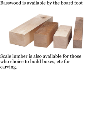 Basswood is available by the board foot           Scale lumber is also available for those who choice to build boxes, etc for carving.