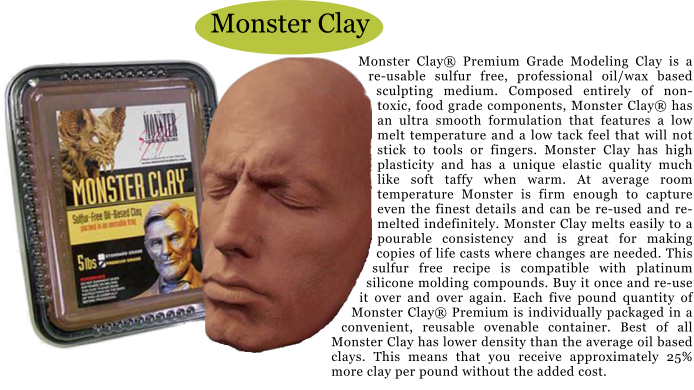 Monster Clay Monster Clay® Premium Grade Modeling Clay is a re-usable sulfur free, professional oil/wax based sculpting medium. Composed entirely of non-toxic, food grade components, Monster Clay® has an ultra smooth formulation that features a low melt temperature and a low tack feel that will not stick to tools or fingers. Monster Clay has high plasticity and has a unique elastic quality much like soft taffy when warm. At average room temperature Monster is firm enough to capture even the finest details and can be re-used and re-melted indefinitely. Monster Clay melts easily to a pourable consistency and is great for making copies of life casts where changes are needed. This sulfur free recipe is compatible with platinum silicone molding compounds. Buy it once and re-use it over and over again. Each five pound quantity of Monster Clay® Premium is individually packaged in a convenient, reusable ovenable container. Best of all Monster Clay has lower density than the average oil based clays. This means that you receive approximately 25% more clay per pound without the added cost.