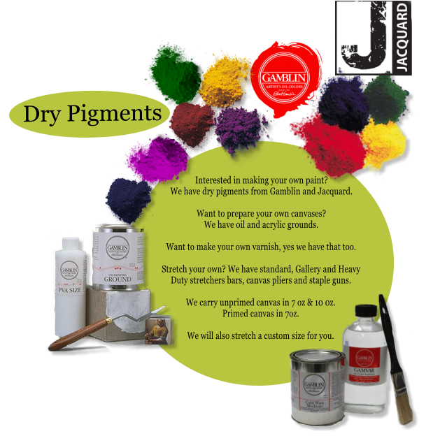 Dry Pigments Interested in making your own paint? We have dry pigments from Gamblin and Jacquard.  Want to prepare your own canvases? We have oil and acrylic grounds.  Want to make your own varnish, yes we have that too.  Stretch your own? We have standard, Gallery and Heavy Duty stretchers bars, canvas pliers and staple guns.  We carry unprimed canvas in 7 oz & 10 0z. Primed canvas in 7oz.  We will also stretch a custom size for you.