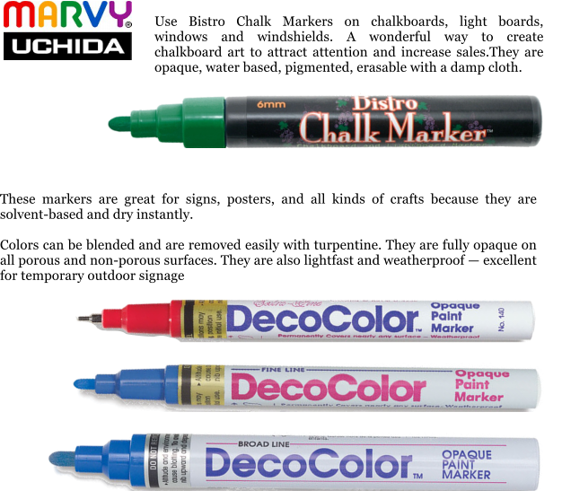 These markers are great for signs, posters, and all kinds of crafts because they are solvent-based and dry instantly.  Colors can be blended and are removed easily with turpentine. They are fully opaque on all porous and non-porous surfaces. They are also lightfast and weatherproof — excellent for temporary outdoor signage  Use Bistro Chalk Markers on chalkboards, light boards, windows and windshields. A wonderful way to create chalkboard art to attract attention and increase sales.They are opaque, water based, pigmented, erasable with a damp cloth.