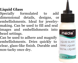 Liquid Glass Specially formulated to add dimensional details, designs, or embellishments. Ideal for jewelry-making. Can be used to fill and seal images and embellishments into bezel settings.  Can be used to adhere and magnify embellishments. Dries quickly to clear, glass-like finish. Durable and non-tacky once dry.
